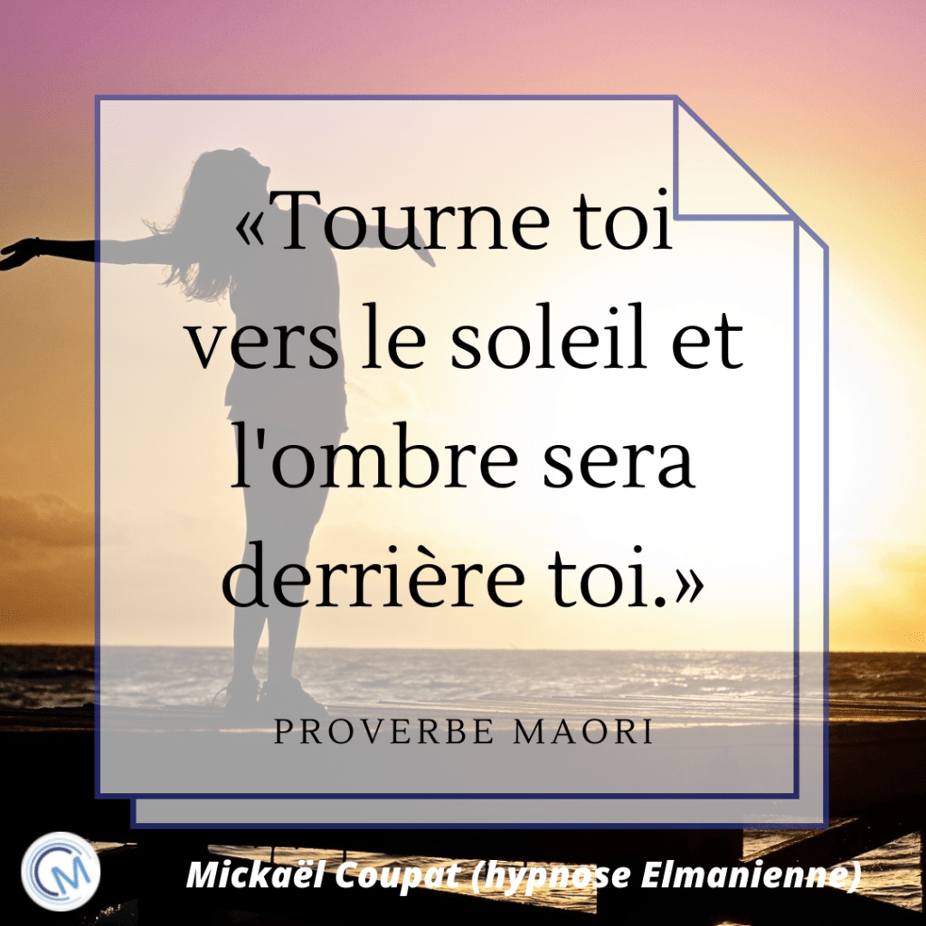 """Citation issue d'un Proverbe Maori : """"Toure toi vers le soleil et l'ombre sera derrière toi."""""""